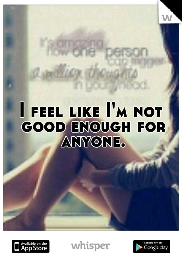 I feel like I'm not good enough for anyone.