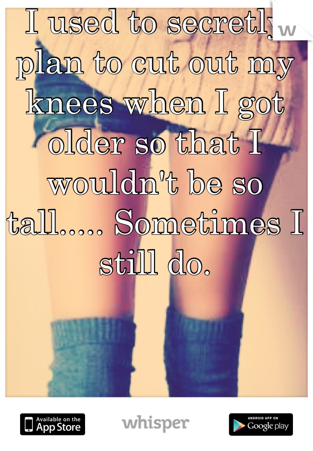 I used to secretly plan to cut out my knees when I got older so that I wouldn't be so tall..... Sometimes I still do.