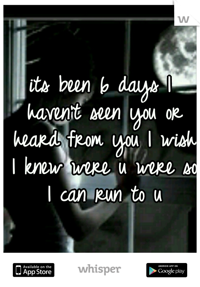 its been 6 days I haven't seen you or heard from you I wish I knew were u were so I can run to u