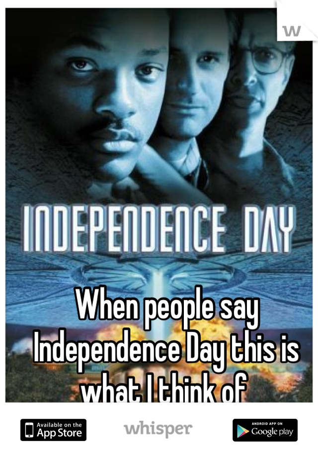 When people say Independence Day this is what I think of