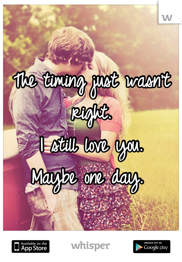 The timing just wasn't right.  I still love you.  Maybe one day.