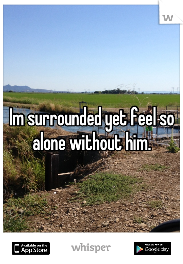 Im surrounded yet feel so alone without him.