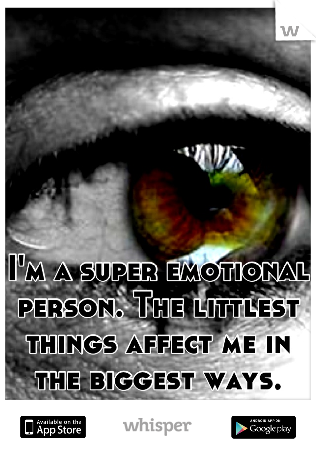 I'm a super emotional person. The littlest things affect me in the biggest ways.