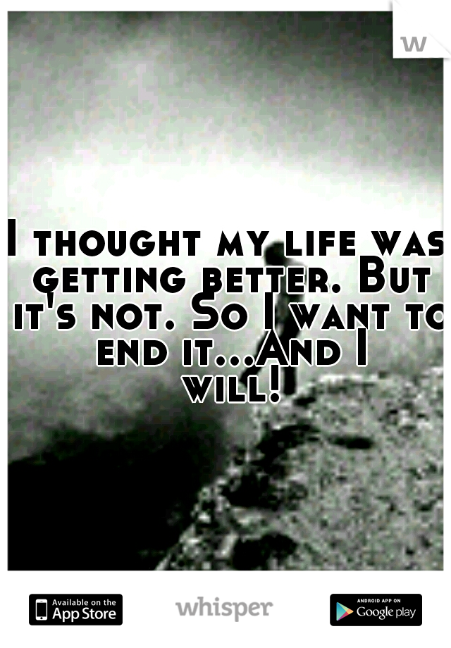 I thought my life was getting better. But it's not. So I want to end it...And I will!