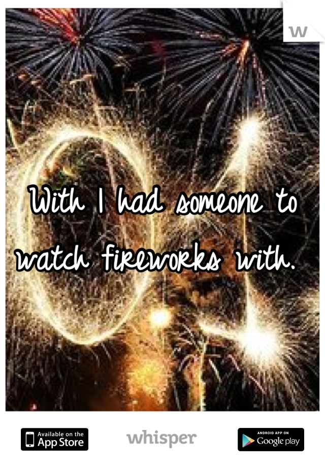 With I had someone to watch fireworks with.