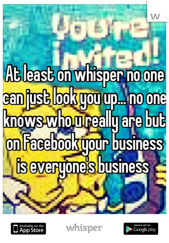 At least on whisper no one can just look you up... no one knows who u really are but on Facebook your business is everyone's business