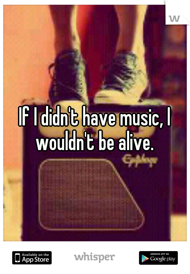 If I didn't have music, I wouldn't be alive.