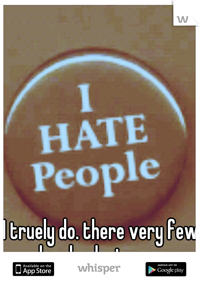 I truely do. there very few people who dont annoy me