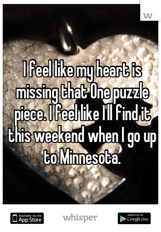 I feel like my heart is missing that One puzzle piece. I feel like I'll find it this weekend when I go up to Minnesota.