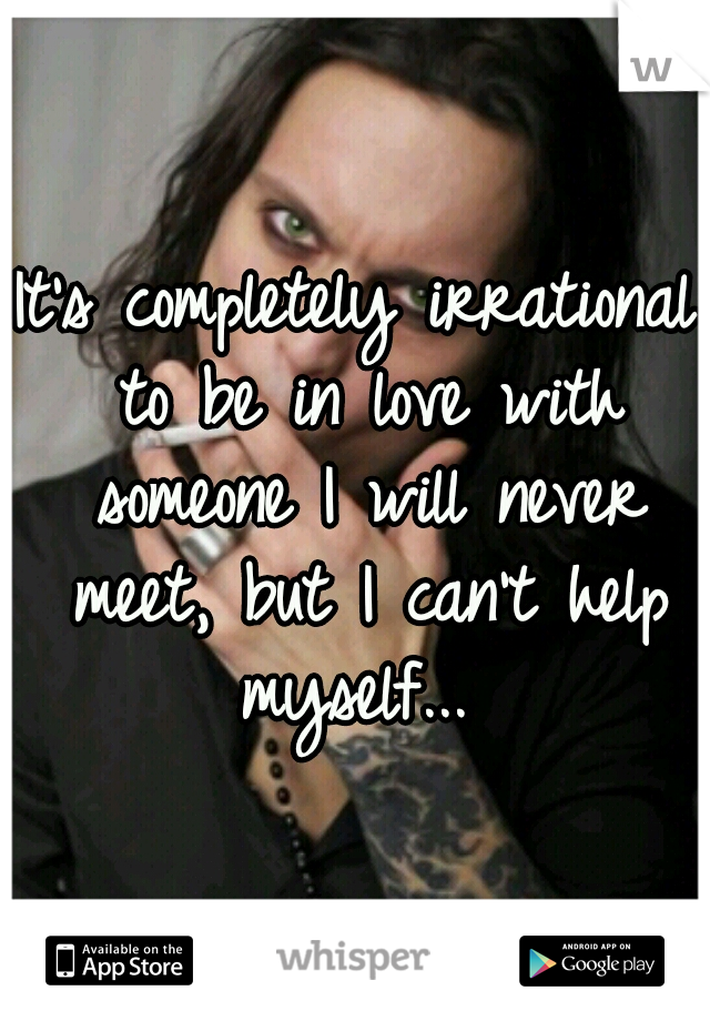It's completely irrational to be in love with someone I will never meet, but I can't help myself...