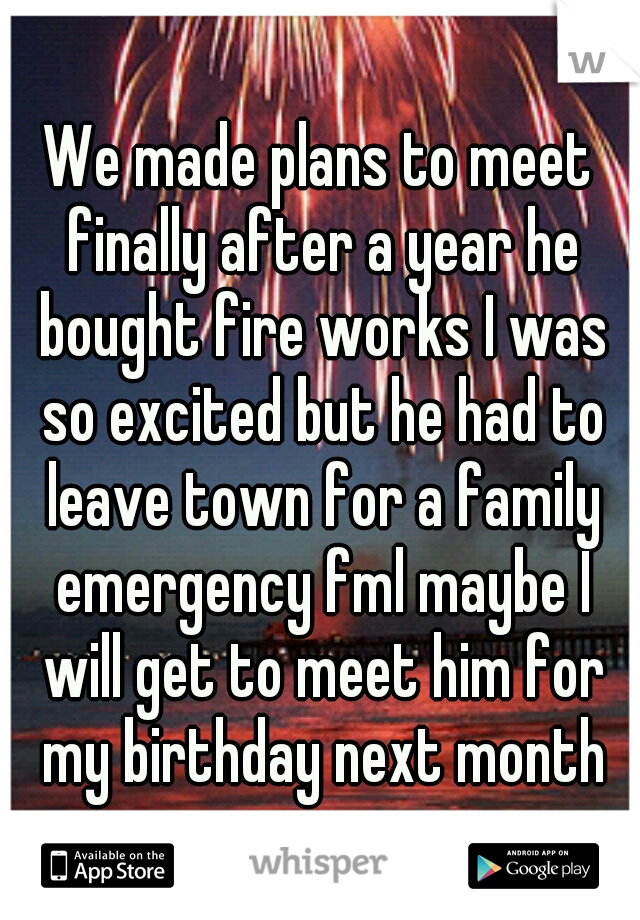 We made plans to meet finally after a year he bought fire works I was so excited but he had to leave town for a family emergency fml maybe I will get to meet him for my birthday next month
