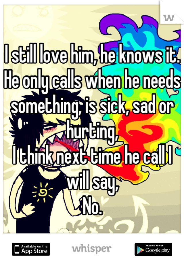 I still love him, he knows it. He only calls when he needs something, is sick, sad or hurting,  I think next time he call I will say, No.