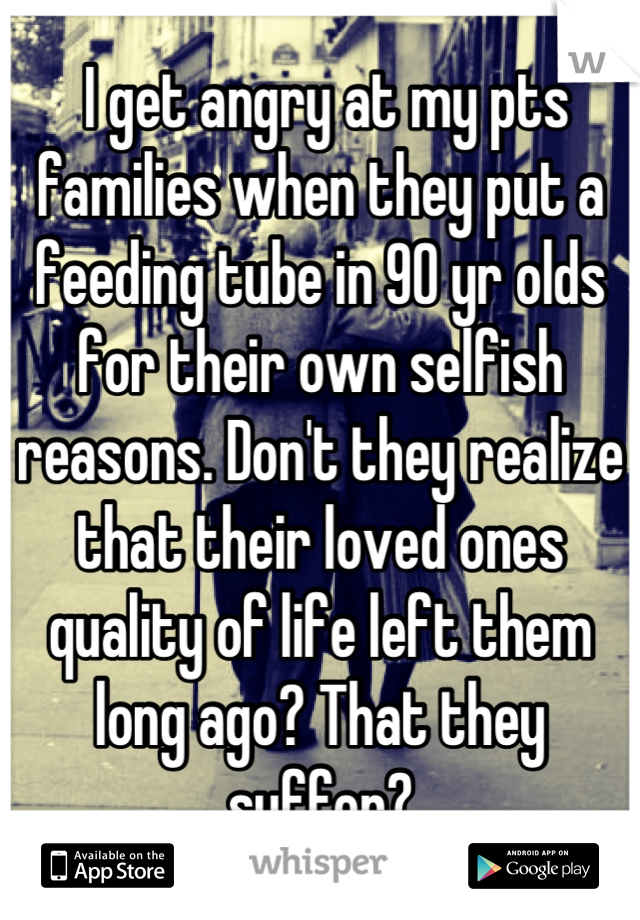 I get angry at my pts families when they put a feeding tube in 90 yr olds for their own selfish reasons. Don't they realize that their loved ones quality of life left them long ago? That they suffer?
