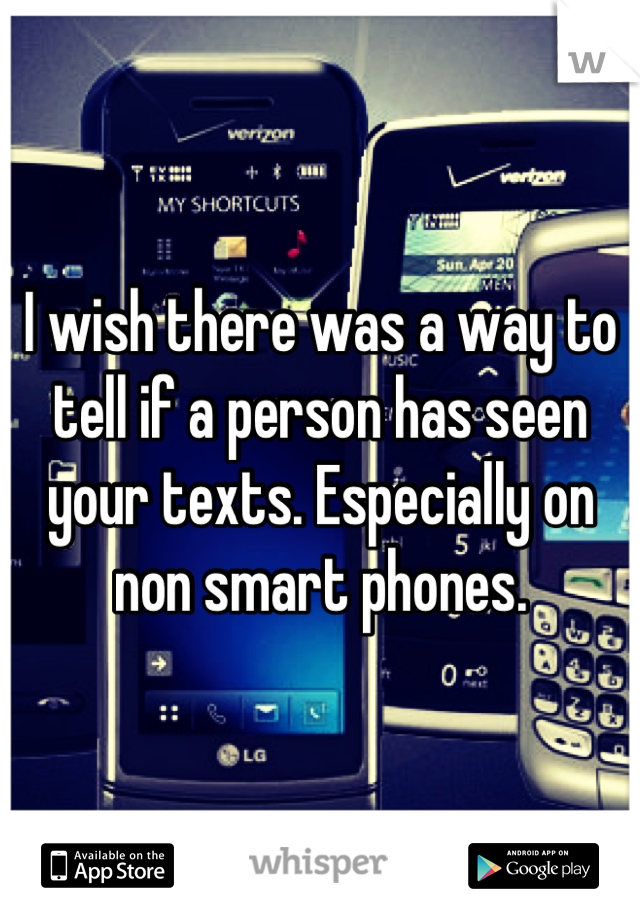 I wish there was a way to tell if a person has seen your texts. Especially on non smart phones.