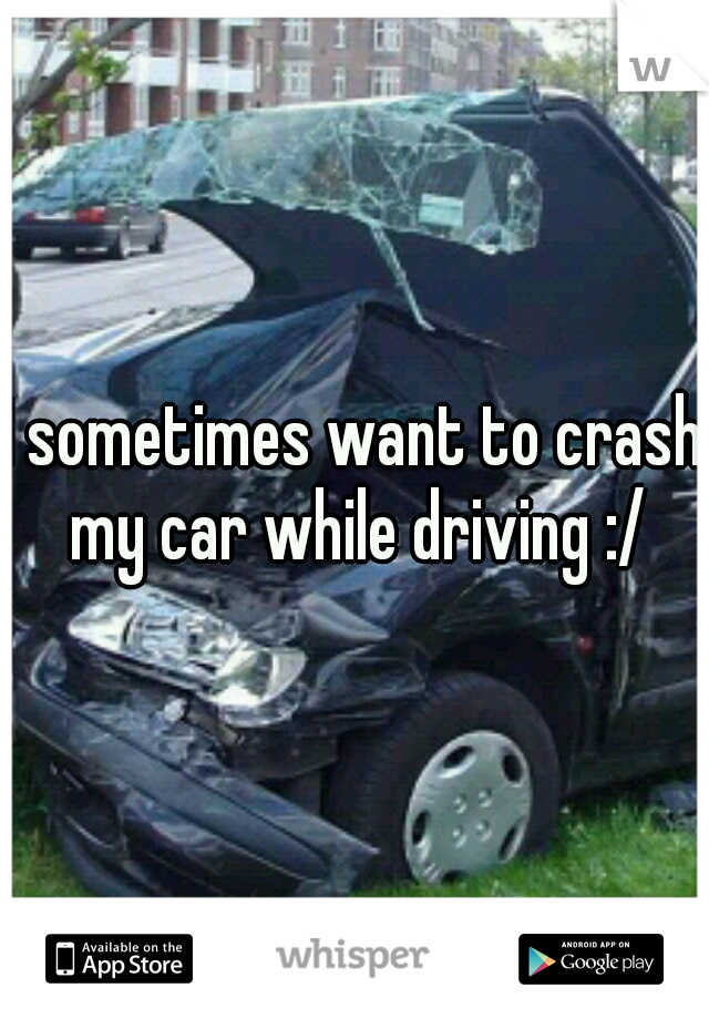I sometimes want to crash my car while driving :/