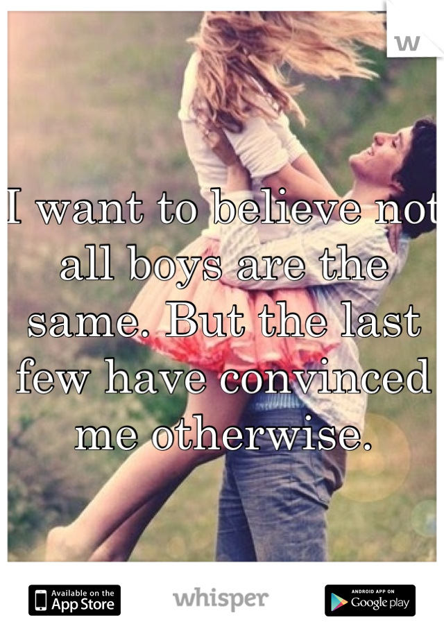I want to believe not all boys are the same. But the last few have convinced me otherwise.
