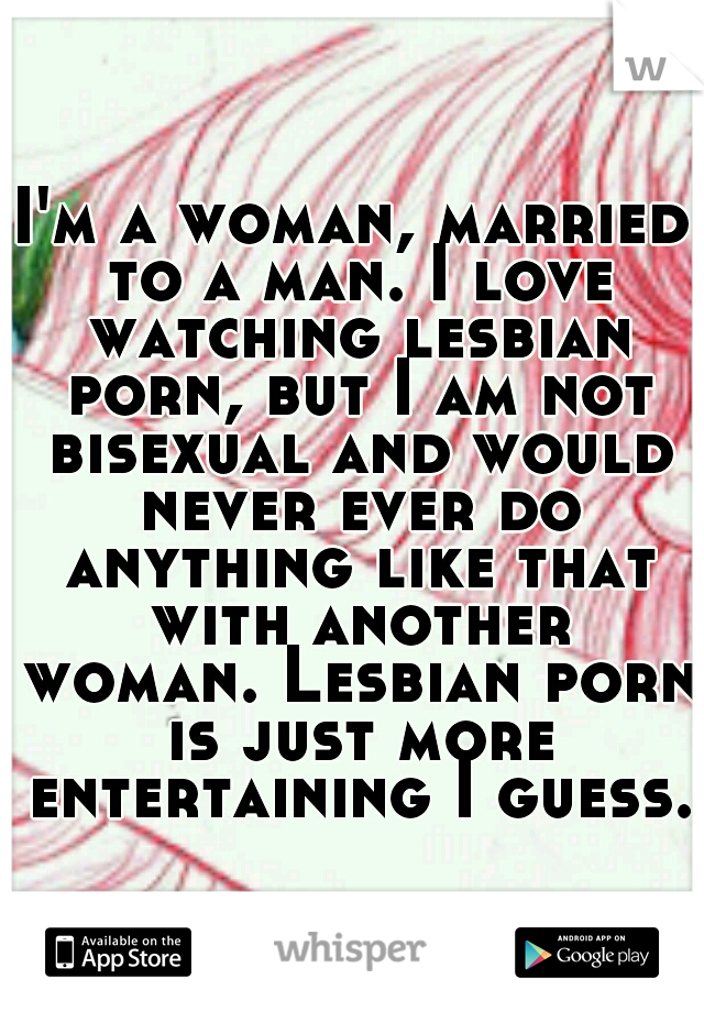 I'm a woman, married to a man. I love watching lesbian porn, but I am not bisexual and would never ever do anything like that with another woman. Lesbian porn is just more entertaining I guess.