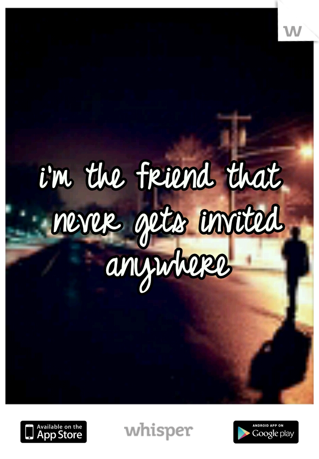 i'm the friend that never gets invited anywhere