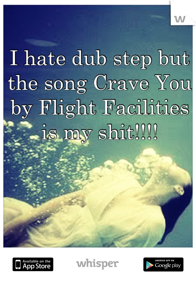 I hate dub step but the song Crave You by Flight Facilities is my shit!!!!