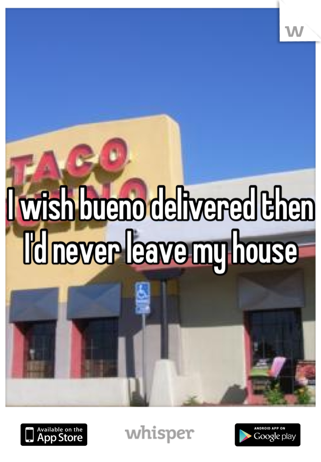 I wish bueno delivered then I'd never leave my house