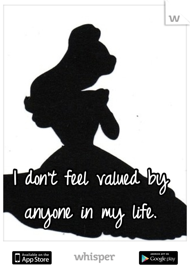 I don't feel valued by anyone in my life.