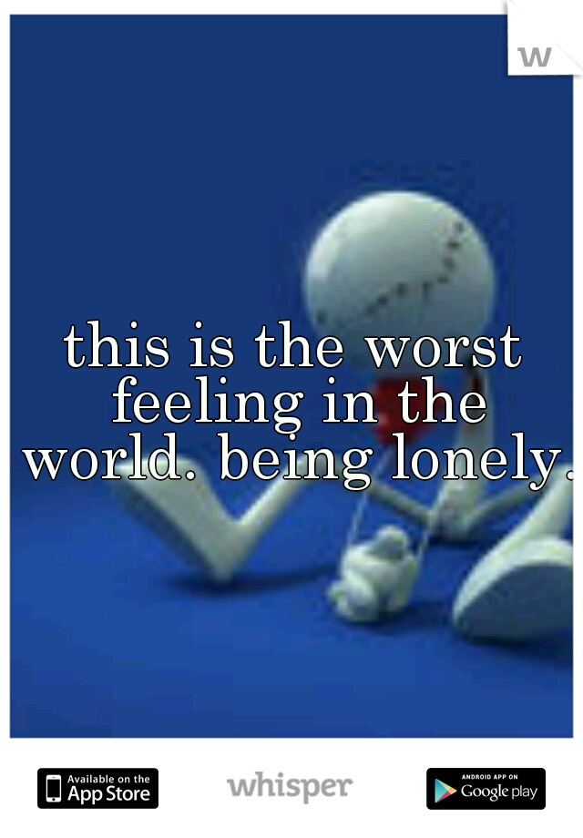 this is the worst feeling in the world. being lonely.