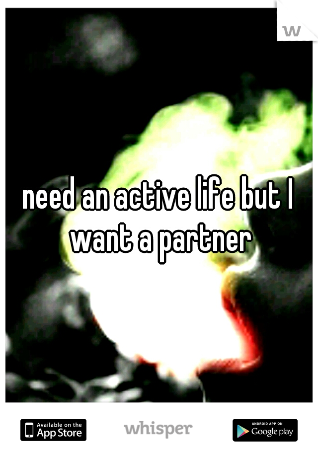 need an active life but I want a partner