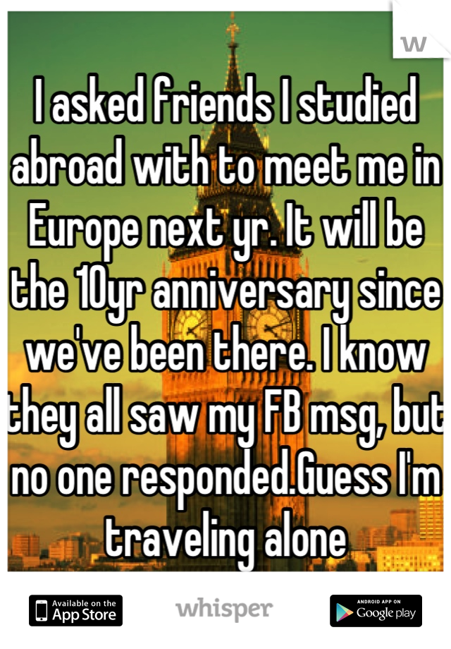 I asked friends I studied abroad with to meet me in Europe next yr. It will be the 10yr anniversary since we've been there. I know they all saw my FB msg, but no one responded.Guess I'm traveling alone