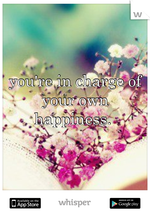 you're in charge of your own happiness.