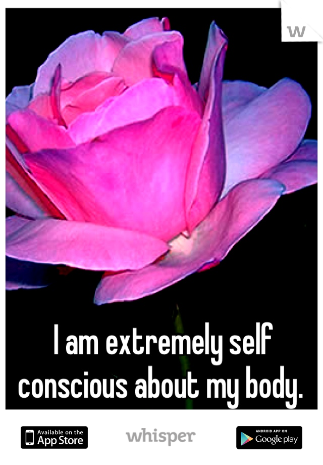 I am extremely self conscious about my body.