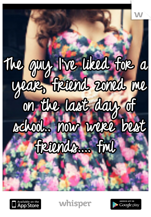 The guy I've liked for a year, friend zoned me on the last day of school.. now were best friends.... fml