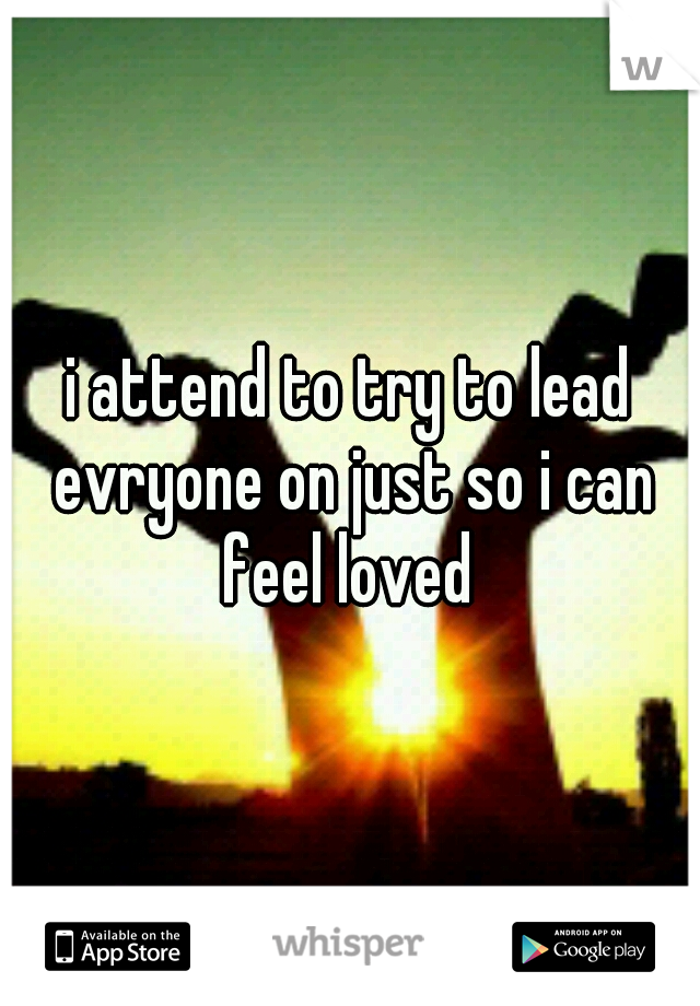 i attend to try to lead evryone on just so i can feel loved