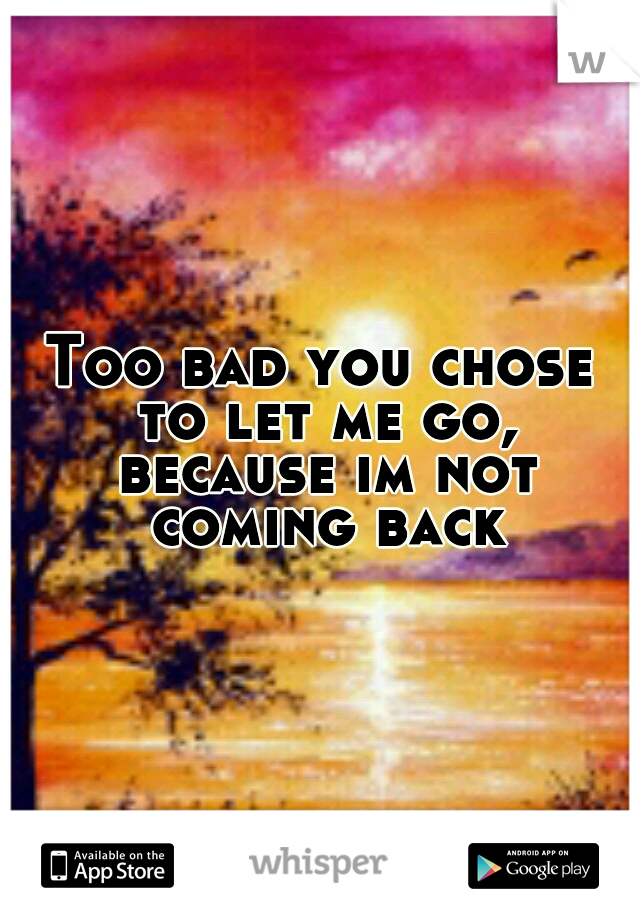 Too bad you chose to let me go, because im not coming back