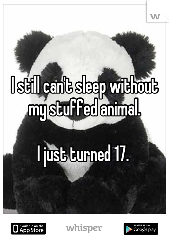 I still can't sleep without my stuffed animal.    I just turned 17.
