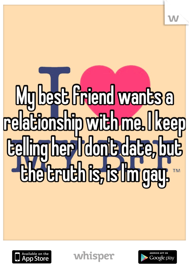 My best friend wants a relationship with me. I keep telling her I don't date, but the truth is, is I'm gay.