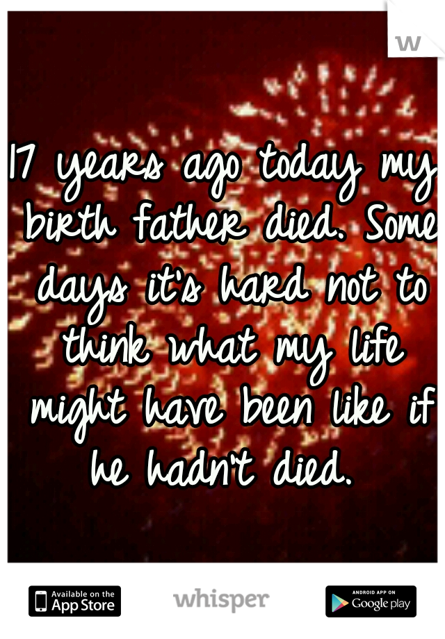 17 years ago today my birth father died. Some days it's hard not to think what my life might have been like if he hadn't died.
