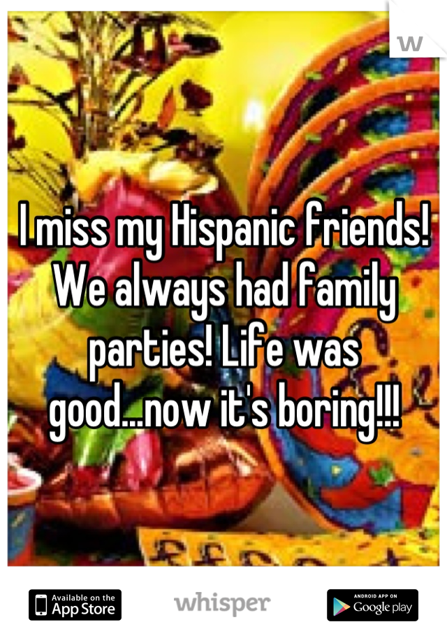 I miss my Hispanic friends! We always had family parties! Life was good...now it's boring!!!
