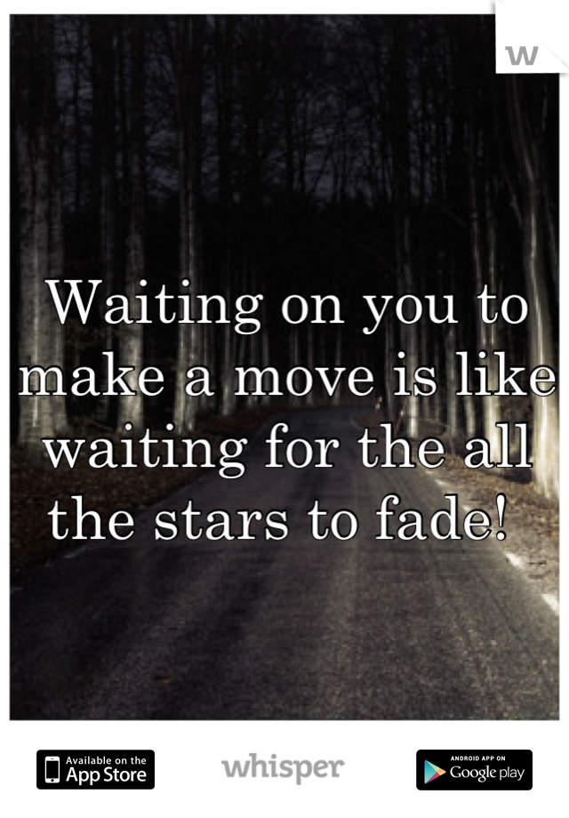 Waiting on you to make a move is like waiting for the all the stars to fade!