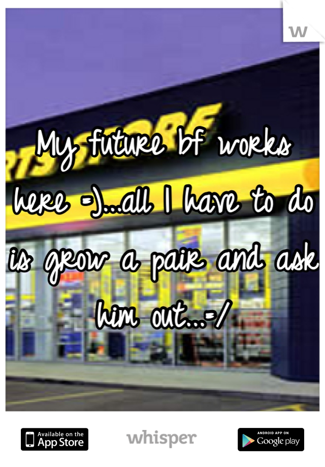 My future bf works here =)...all I have to do is grow a pair and ask him out...=/