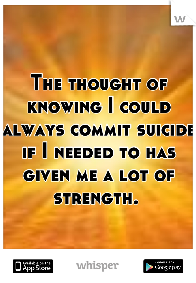 The thought of knowing I could always commit suicide if I needed to has given me a lot of strength.