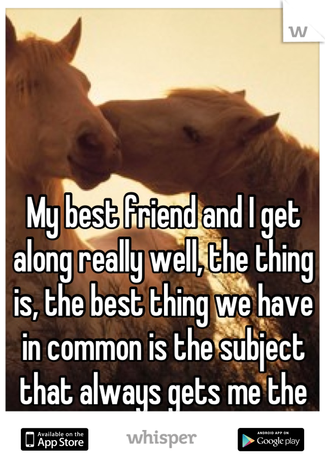 My best friend and I get along really well, the thing is, the best thing we have in common is the subject that always gets me the most upset.