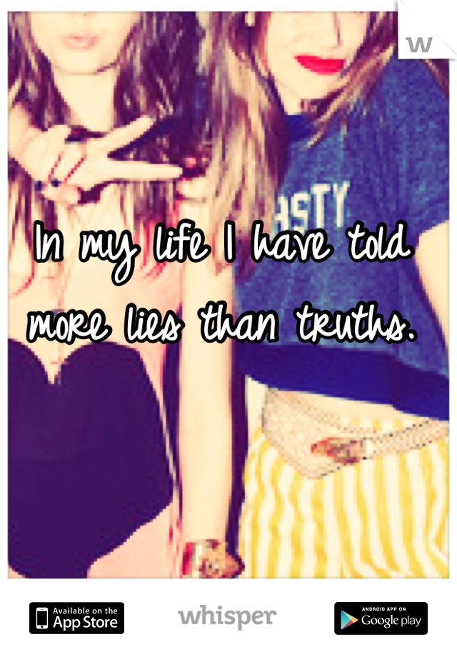 In my life I have told more lies than truths.