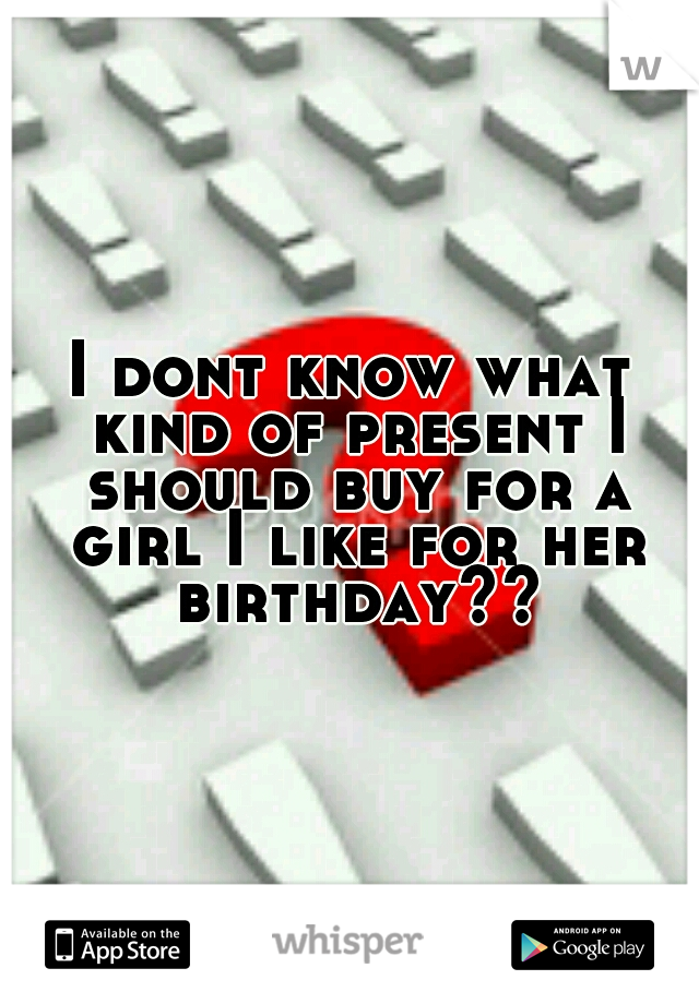 I dont know what kind of present I should buy for a girl I like for her birthday??