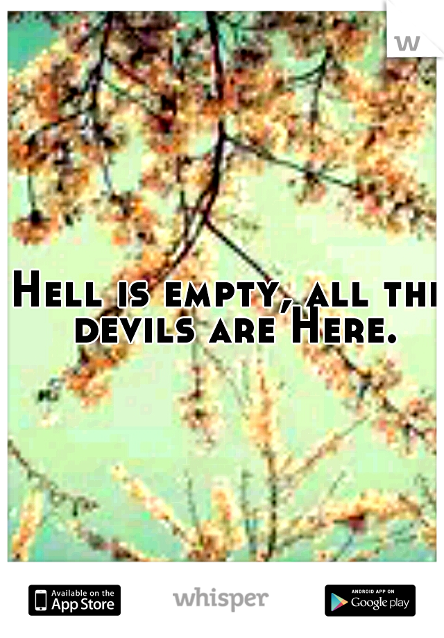 Hell is empty, all the devils are Here.