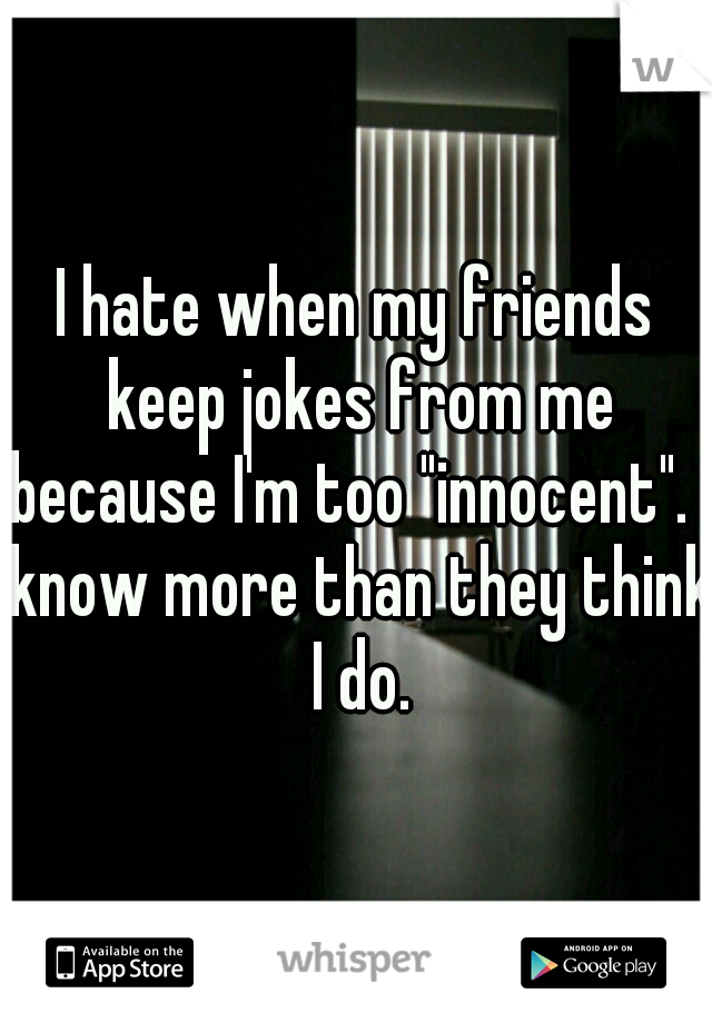"""I hate when my friends keep jokes from me because I'm too """"innocent"""". I know more than they think I do."""