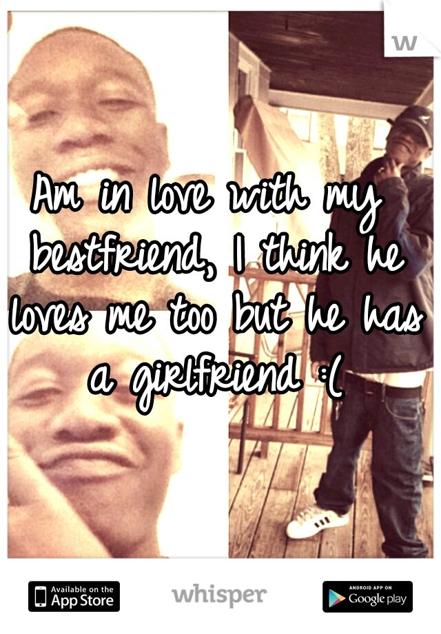 Am in love with my bestfriend, I think he loves me too but he has a girlfriend :(