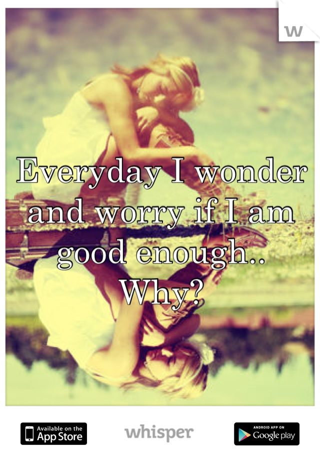 Everyday I wonder and worry if I am good enough.. Why?