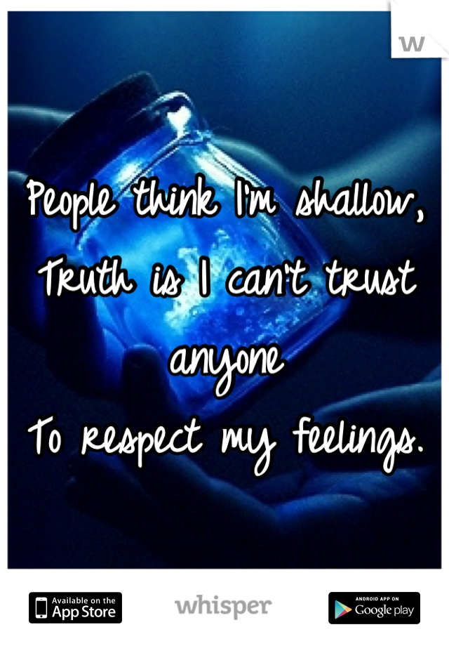 People think I'm shallow,  Truth is I can't trust anyone To respect my feelings.