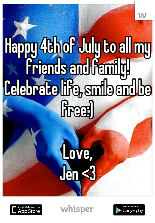 Happy 4th of July to all my friends and family!  Celebrate life, smile and be free:)  Love, Jen <3