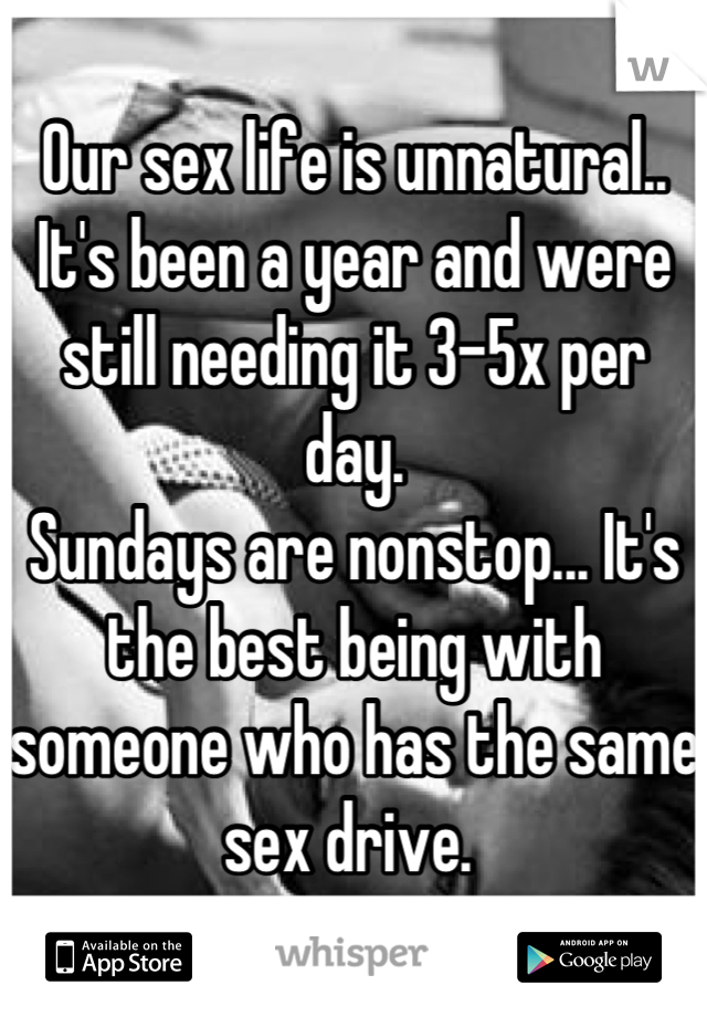 Our sex life is unnatural.. It's been a year and were still needing it 3-5x per day. Sundays are nonstop... It's the best being with someone who has the same sex drive.